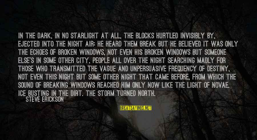 Breaking The Ice Sayings By Steve Erickson: In the dark, in no starlight at all, the blocks hurtled invisibly by, ejected into