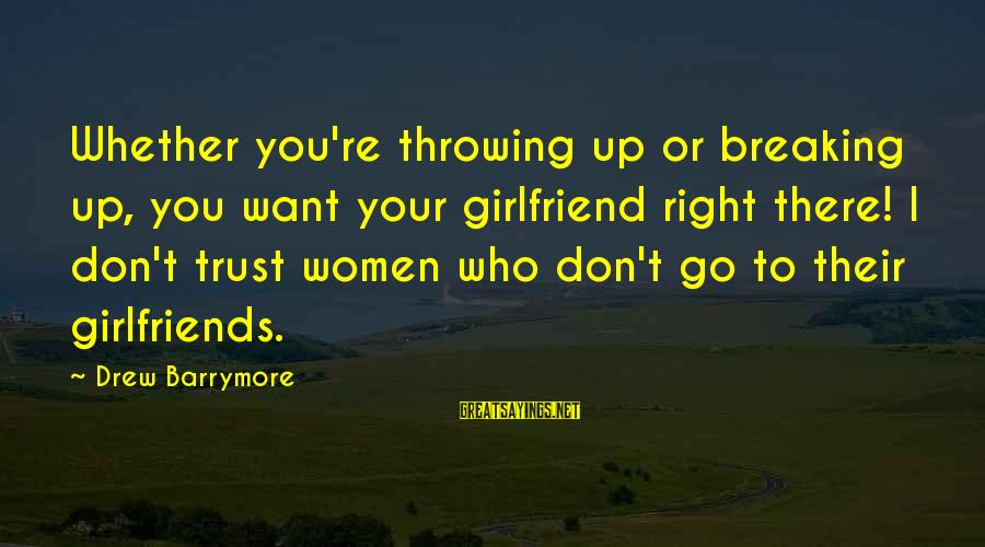 Breaking Trust Sayings By Drew Barrymore: Whether you're throwing up or breaking up, you want your girlfriend right there! I don't