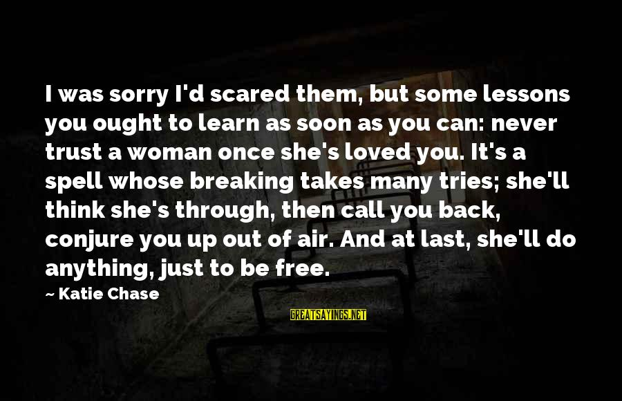 Breaking Trust Sayings By Katie Chase: I was sorry I'd scared them, but some lessons you ought to learn as soon