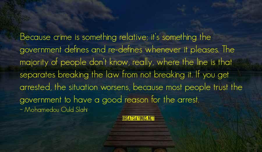 Breaking Trust Sayings By Mohamedou Ould Slahi: Because crime is something relative; it's something the government defines and re-defines whenever it pleases.
