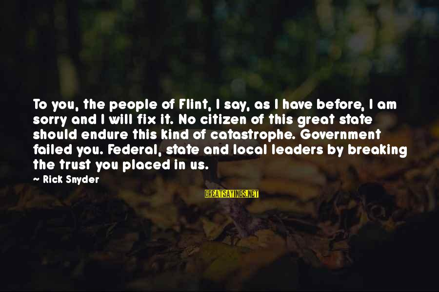 Breaking Trust Sayings By Rick Snyder: To you, the people of Flint, I say, as I have before, I am sorry