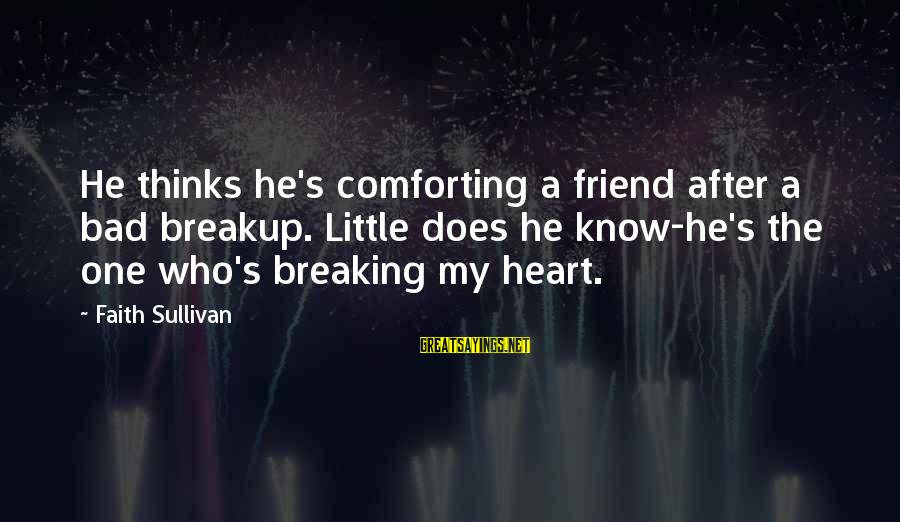 Breaking Up With A Friend Sayings By Faith Sullivan: He thinks he's comforting a friend after a bad breakup. Little does he know-he's the