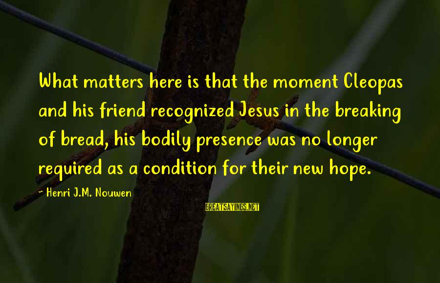 Breaking Up With A Friend Sayings By Henri J.M. Nouwen: What matters here is that the moment Cleopas and his friend recognized Jesus in the