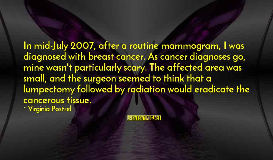 Breast Cancer Radiation Sayings By Virginia Postrel: In mid-July 2007, after a routine mammogram, I was diagnosed with breast cancer. As cancer