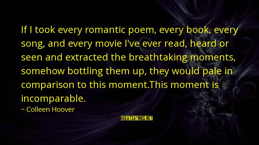 Breathtaking Moments Sayings By Colleen Hoover: If I took every romantic poem, every book, every song, and every movie I've ever