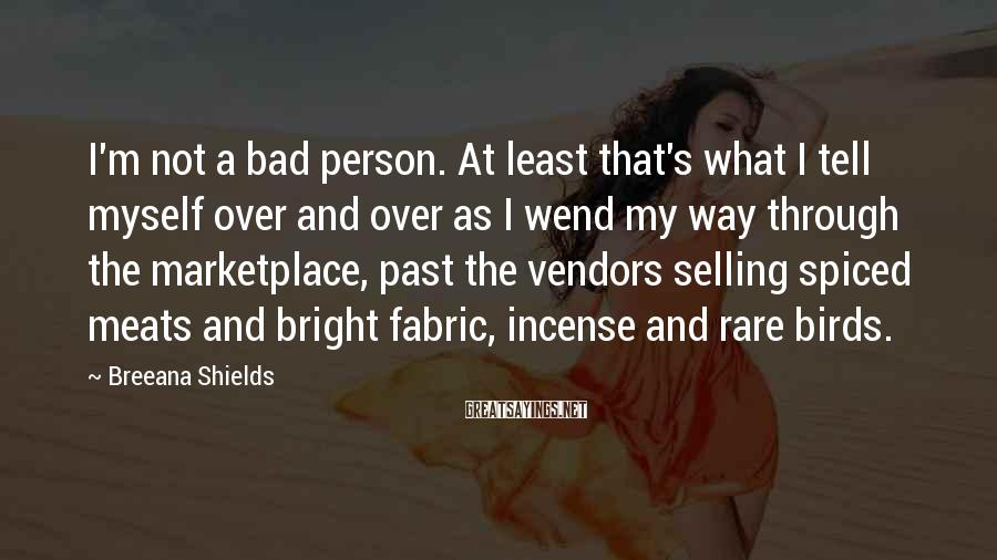 Breeana Shields Sayings: I'm not a bad person. At least that's what I tell myself over and over