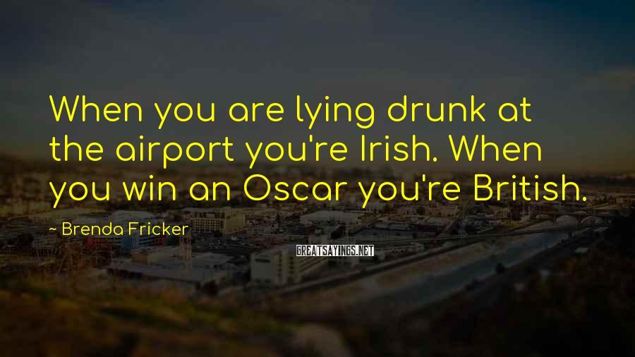 Brenda Fricker Sayings: When you are lying drunk at the airport you're Irish. When you win an Oscar