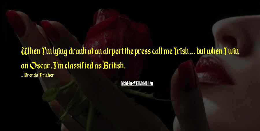 Brenda Fricker Sayings: When I'm lying drunk at an airport the press call me Irish ... but when