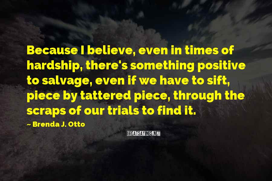 Brenda J. Otto Sayings: Because I believe, even in times of hardship, there's something positive to salvage, even if