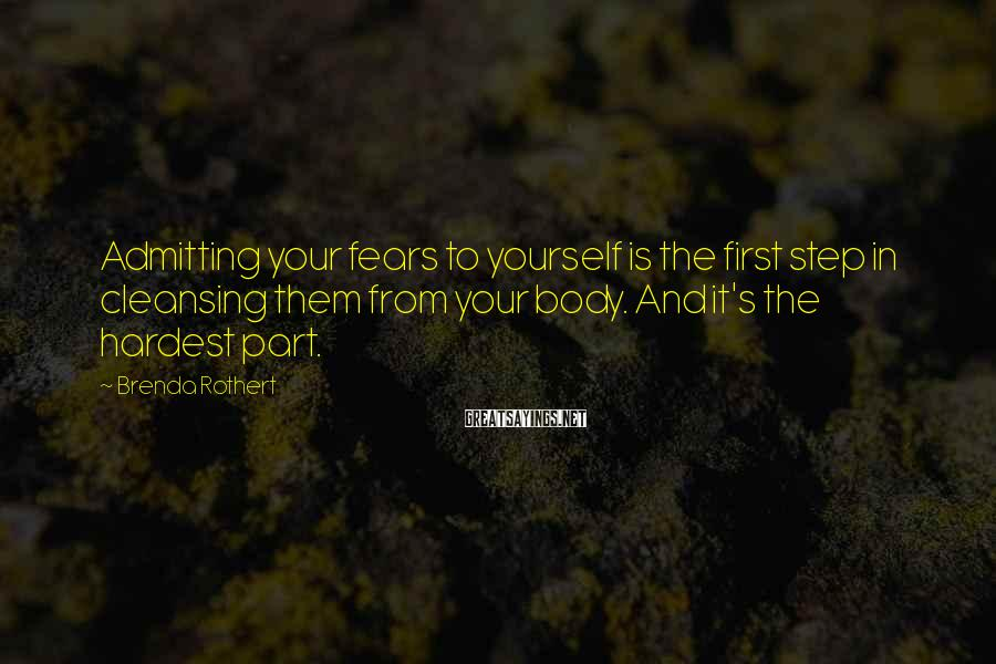 Brenda Rothert Sayings: Admitting your fears to yourself is the first step in cleansing them from your body.