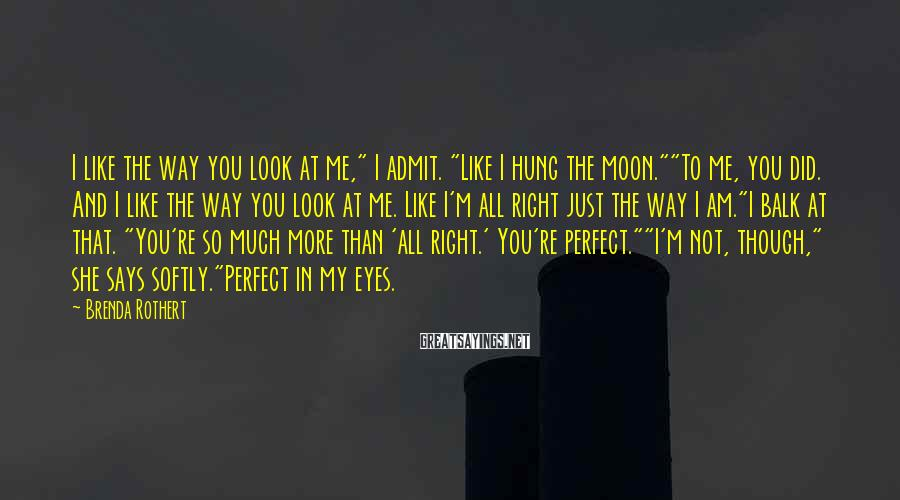 """Brenda Rothert Sayings: I like the way you look at me,"""" I admit. """"Like I hung the moon.""""""""To"""