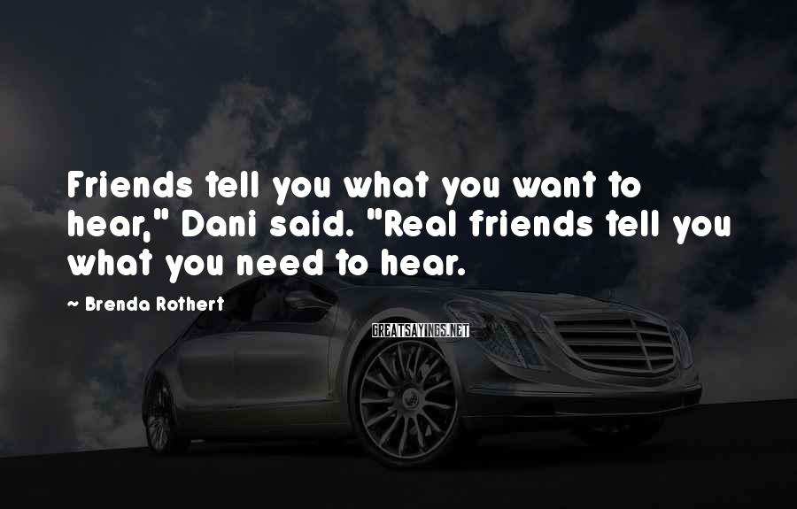 """Brenda Rothert Sayings: Friends tell you what you want to hear,"""" Dani said. """"Real friends tell you what"""