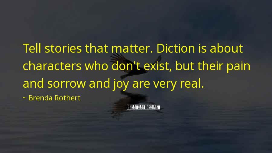 Brenda Rothert Sayings: Tell stories that matter. Diction is about characters who don't exist, but their pain and
