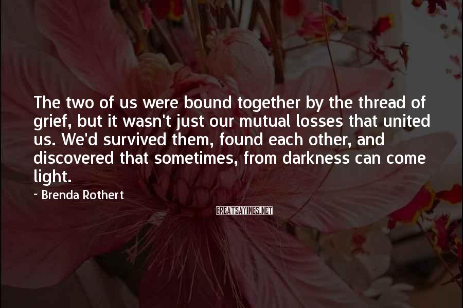 Brenda Rothert Sayings: The two of us were bound together by the thread of grief, but it wasn't
