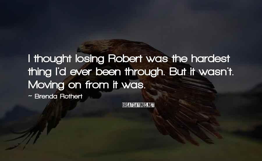 Brenda Rothert Sayings: I thought losing Robert was the hardest thing I'd ever been through. But it wasn't.