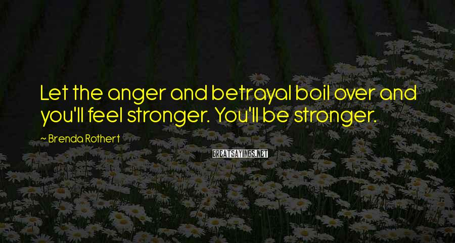 Brenda Rothert Sayings: Let the anger and betrayal boil over and you'll feel stronger. You'll be stronger.