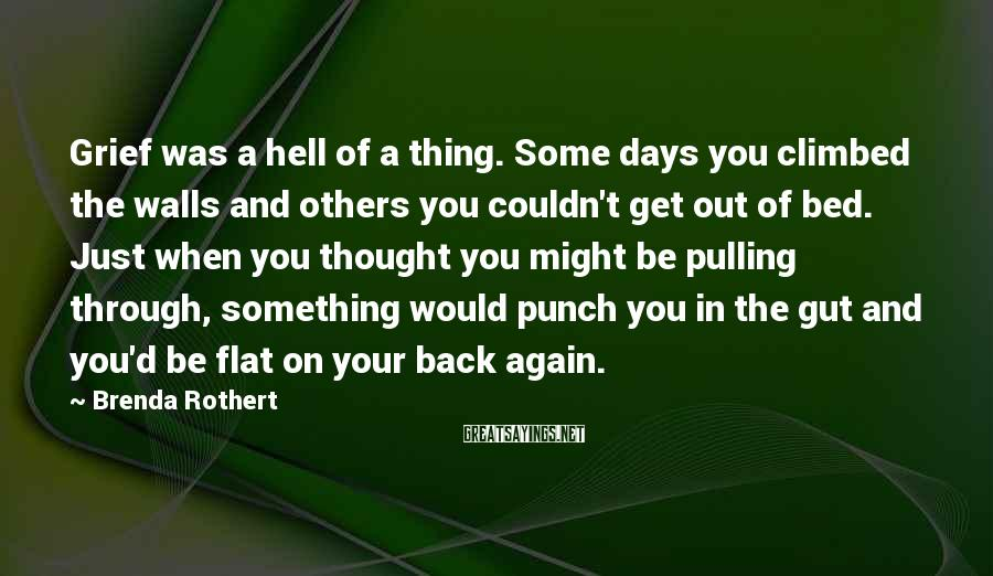 Brenda Rothert Sayings: Grief was a hell of a thing. Some days you climbed the walls and others