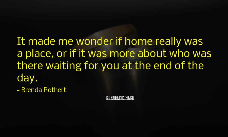 Brenda Rothert Sayings: It made me wonder if home really was a place, or if it was more