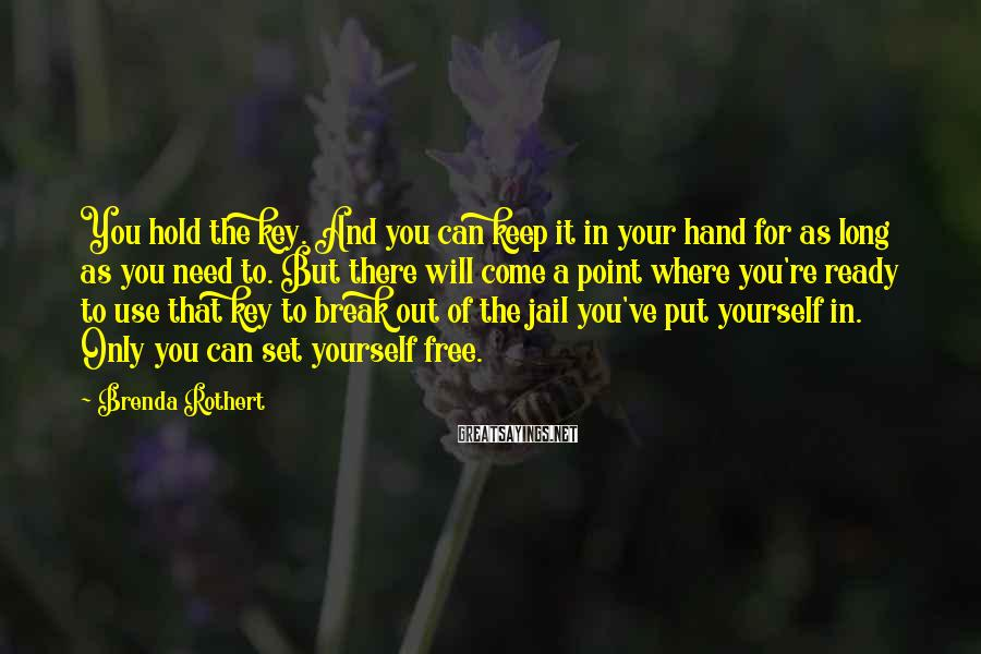 Brenda Rothert Sayings: You hold the key. And you can keep it in your hand for as long
