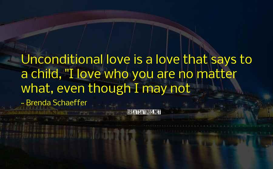 "Brenda Schaeffer Sayings: Unconditional love is a love that says to a child, ""I love who you are"