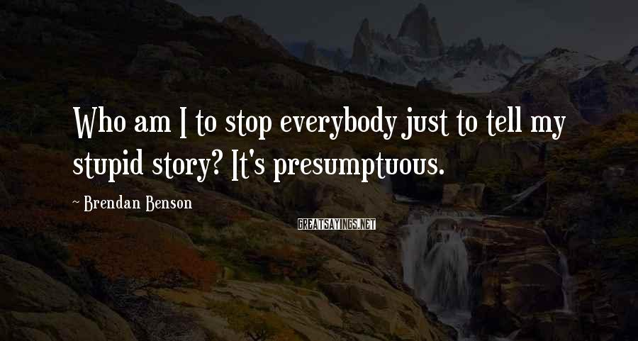 Brendan Benson Sayings: Who am I to stop everybody just to tell my stupid story? It's presumptuous.