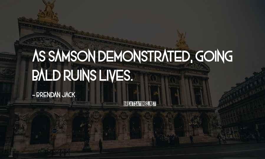 Brendan Jack Sayings: As Samson demonstrated, going bald ruins lives.