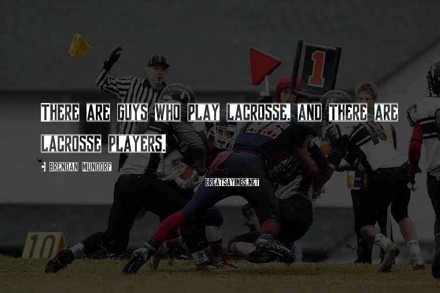 Brendan Mundorf Sayings: There are guys who play lacrosse, and there are lacrosse players.