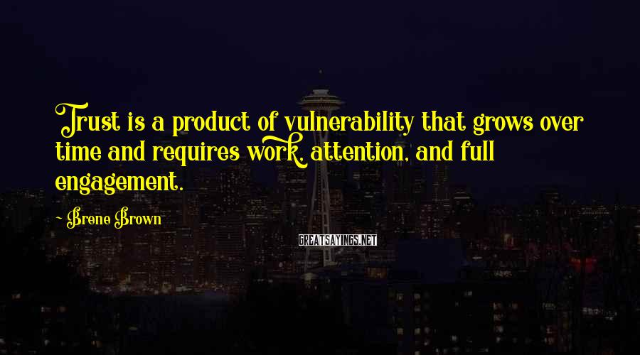 Brene Brown Sayings: Trust is a product of vulnerability that grows over time and requires work, attention, and