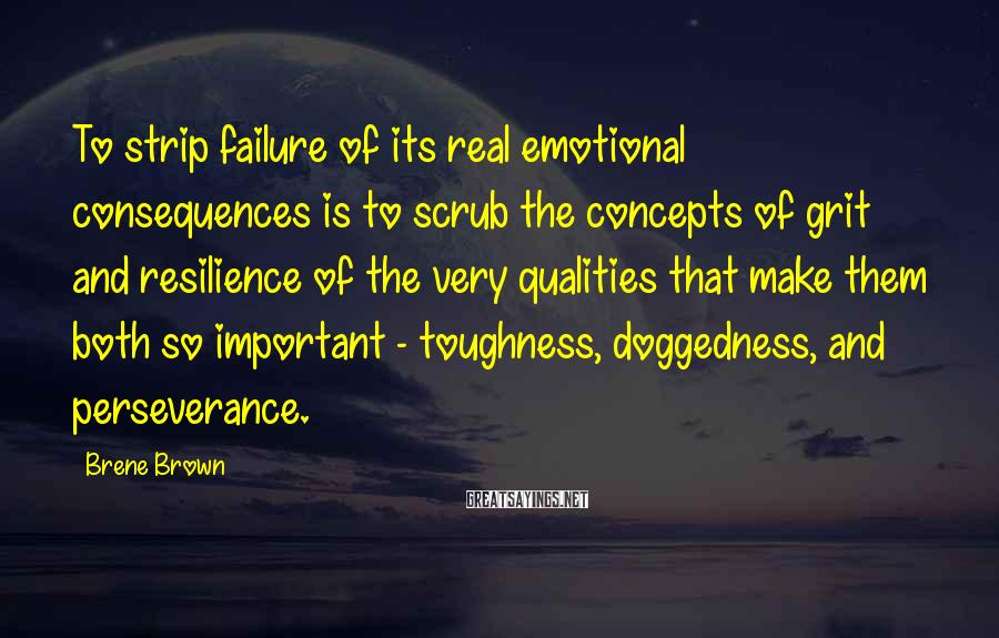 Brene Brown Sayings: To strip failure of its real emotional consequences is to scrub the concepts of grit