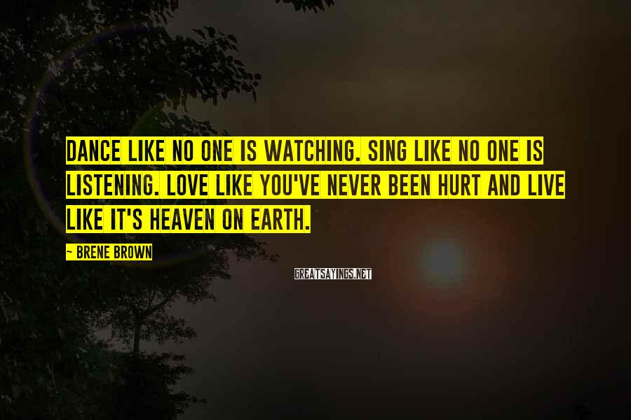 Brene Brown Sayings: Dance like no one is watching. Sing like no one is listening. Love like you've