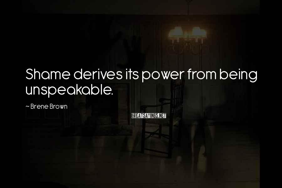 Brene Brown Sayings: Shame derives its power from being unspeakable.