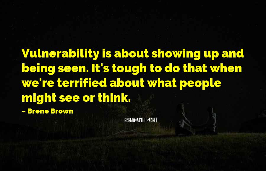 Brene Brown Sayings: Vulnerability is about showing up and being seen. It's tough to do that when we're