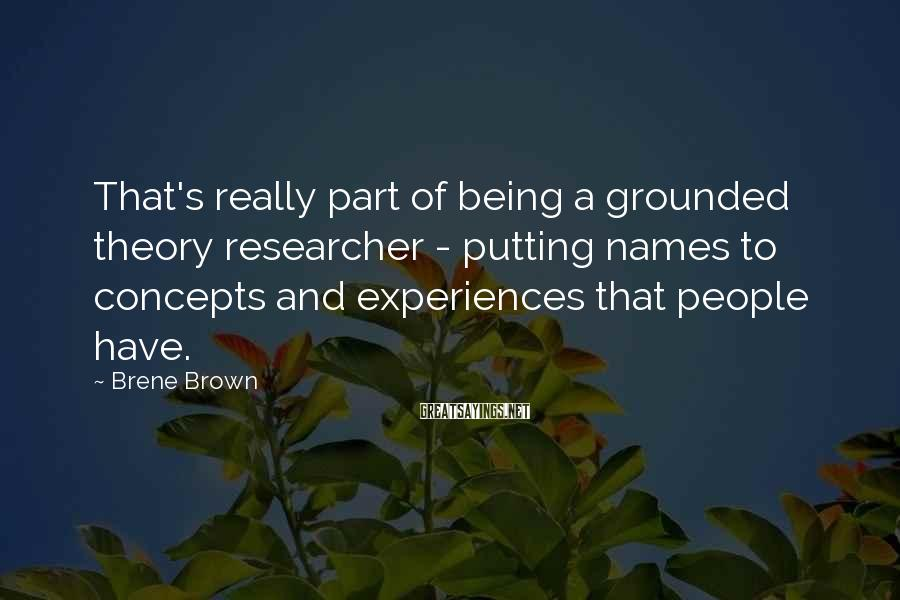 Brene Brown Sayings: That's really part of being a grounded theory researcher - putting names to concepts and
