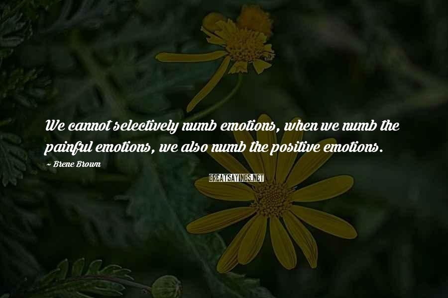 Brene Brown Sayings: We cannot selectively numb emotions, when we numb the painful emotions, we also numb the