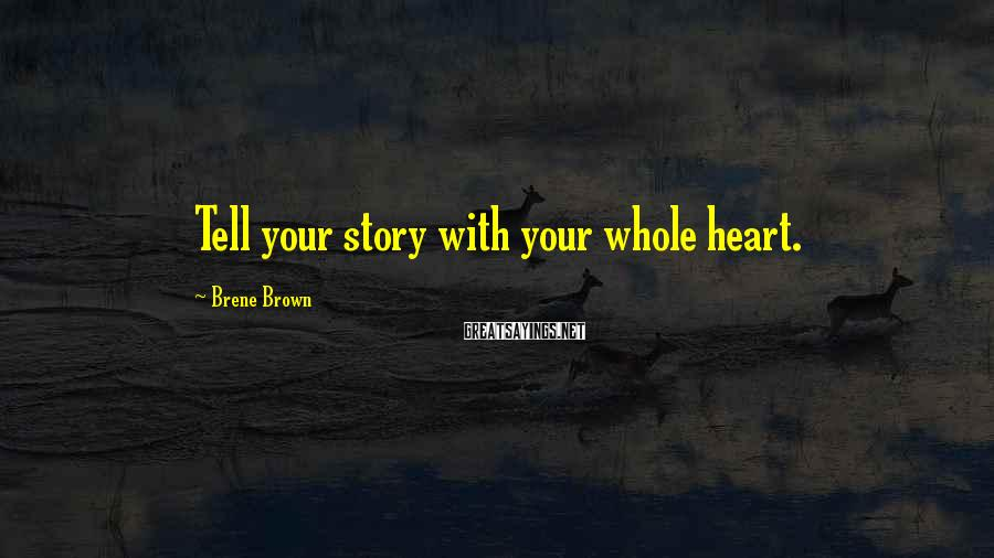 Brene Brown Sayings: Tell your story with your whole heart.