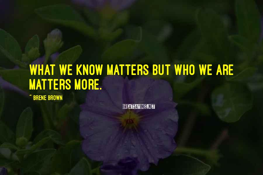 Brene Brown Sayings: What we know matters but who we are matters more.
