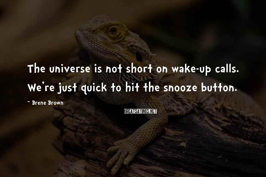 Brene Brown Sayings: The universe is not short on wake-up calls. We're just quick to hit the snooze