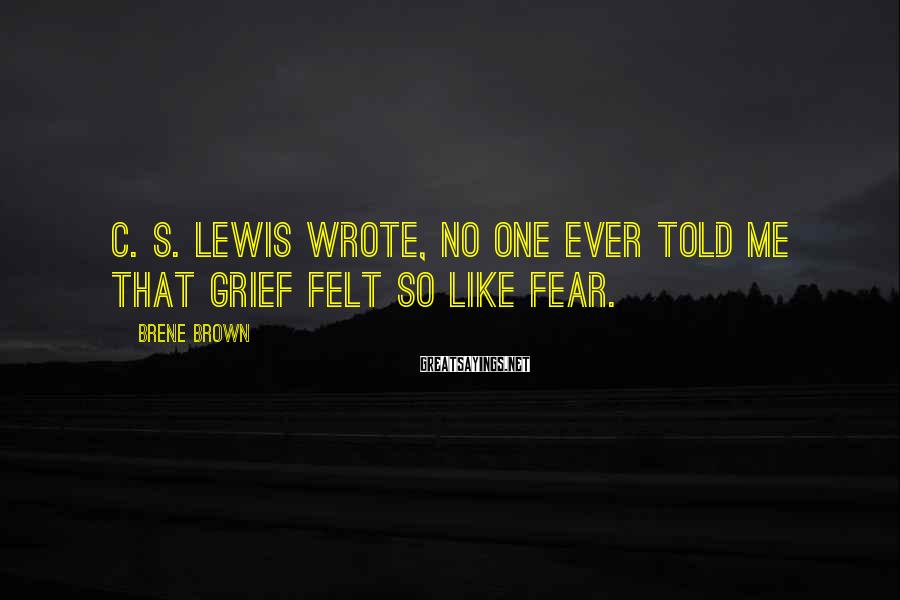 Brene Brown Sayings: C. S. Lewis wrote, No one ever told me that grief felt so like fear.