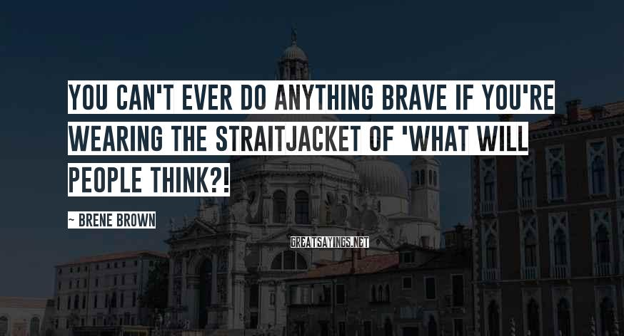 Brene Brown Sayings: You can't ever do anything brave if you're wearing the straitjacket of 'What will people