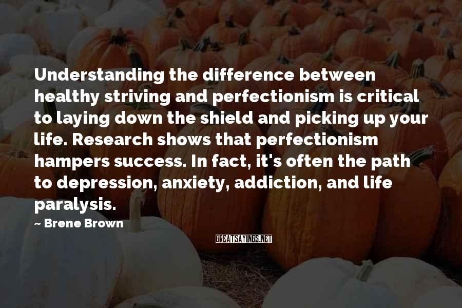 Brene Brown Sayings: Understanding the difference between healthy striving and perfectionism is critical to laying down the shield