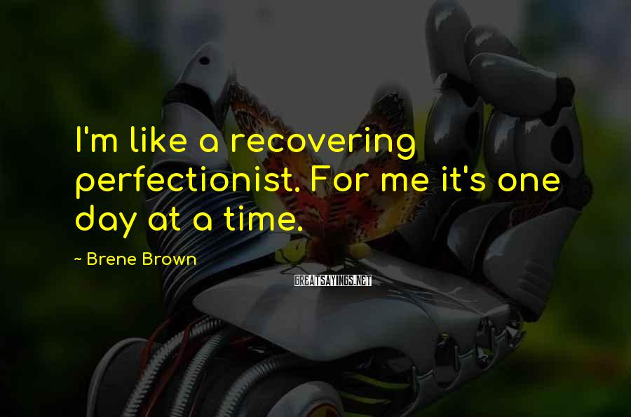 Brene Brown Sayings: I'm like a recovering perfectionist. For me it's one day at a time.