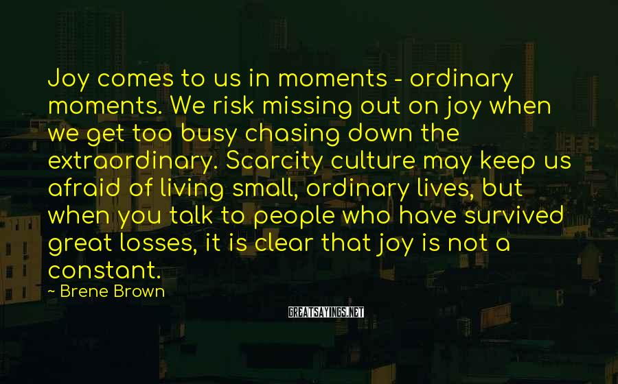 Brene Brown Sayings: Joy comes to us in moments - ordinary moments. We risk missing out on joy