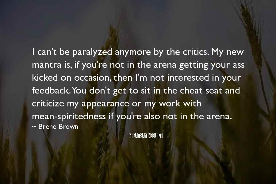 Brene Brown Sayings: I can't be paralyzed anymore by the critics. My new mantra is, if you're not