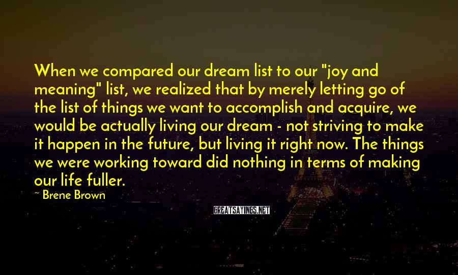 "Brene Brown Sayings: When we compared our dream list to our ""joy and meaning"" list, we realized that"