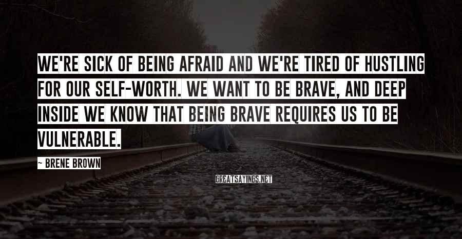 Brene Brown Sayings: We're sick of being afraid and we're tired of hustling for our self-worth. We want
