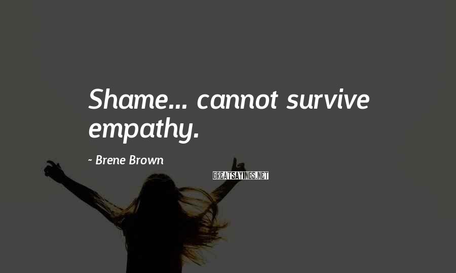 Brene Brown Sayings: Shame... cannot survive empathy.
