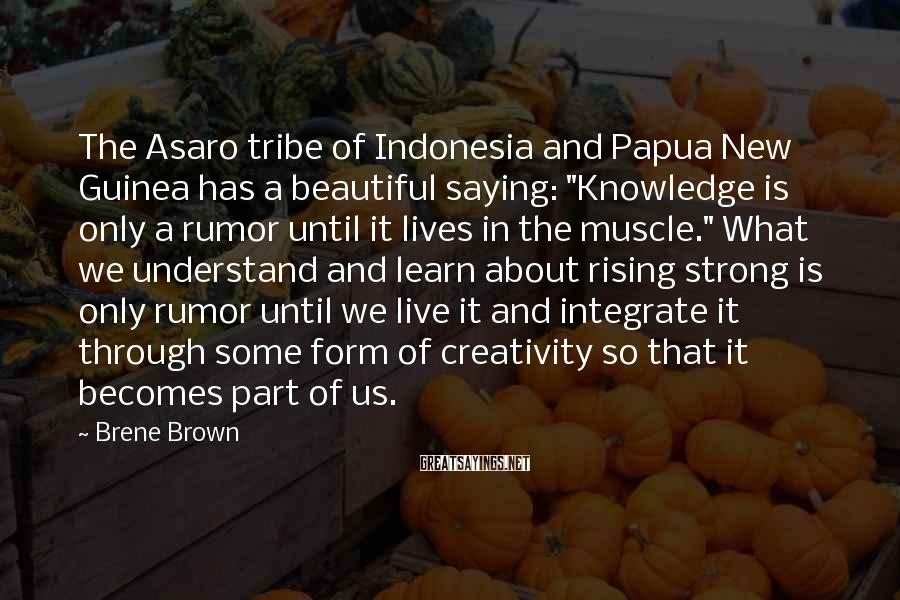 "Brene Brown Sayings: The Asaro tribe of Indonesia and Papua New Guinea has a beautiful saying: ""Knowledge is"