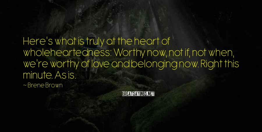 Brene Brown Sayings: Here's what is truly at the heart of wholeheartedness: Worthy now, not if, not when,