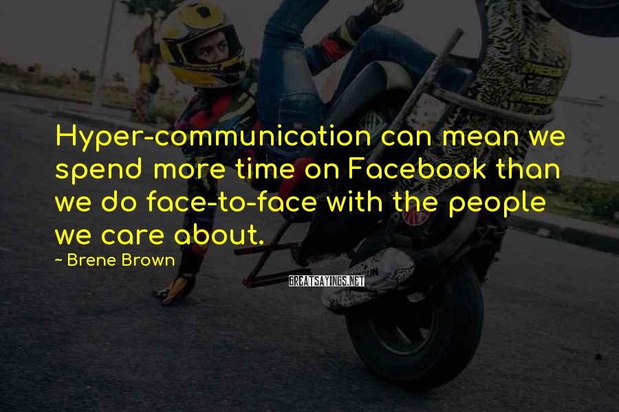 Brene Brown Sayings: Hyper-communication can mean we spend more time on Facebook than we do face-to-face with the