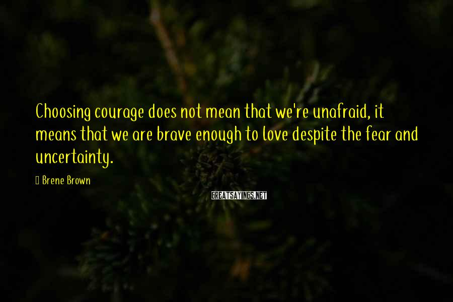 Brene Brown Sayings: Choosing courage does not mean that we're unafraid, it means that we are brave enough